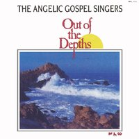 Out of the Depths — The Angelic Gospel Singers