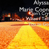 Don't Cry When I Tell You to Go — Alyssa Marie Coon
