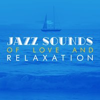 Jazz Sounds of Love and Relaxation — Sounds of Love and Relaxation Music