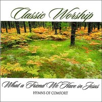 What A Friend We Have In Jesus - Hymns Of Comfort from the Classic Worship series — Classic Worship