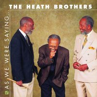 As We Were Saying.... — The Heath Brothers