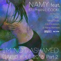 I'm Not Ashamed (I Need You) 2015 Part 2 [feat. Stephanie Cooke] — Stephanie Cooke, Namy
