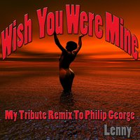 Wish You Were Mine: My Tribute Remix to Philip George — Lenny