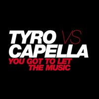 You Got To Let The Music — Capella, Tyro, Tyro vs Capella, Tyro vs. Capella