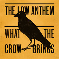 What The Crow Brings — The Low Anthem