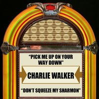 Pick Me Up On Your Way Down / Don't Squeeze My  Sharmon — Charlie Walker