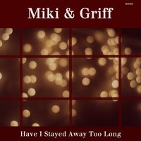 Have I Stayed Too Long — Miki & Griff
