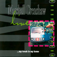 Live ...My Truck Is My Home — Marshall Crenshaw