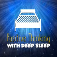 Positive Thinking with Deep Sleep — Positive Thinking: Music To Develop A Complete Meditation Mindset For Yoga, Deep Sleep