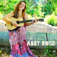 Let Life Be — Abby Rose