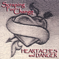 Heartaches and Danger — Scraping For Change
