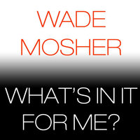 What's in It for Me? — Wade Mosher