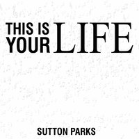 This Is Your Life - Single — Sutton Parks
