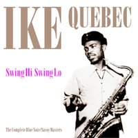 Swing Hi Swing Lo. The Complete Blue Note & Savoy Masters — Ike Quebec