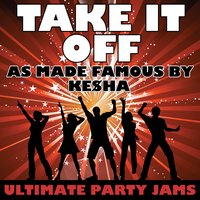 Take It Off (As Made Famous By Ke$ha) — Ultimate Party Jams