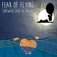 Somewhere over the Pacific — Fear Of Flying