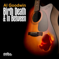 Birth Death and in Between — Al Goodwin