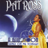 A Blue Moon Shines On Me Tonight — Pat Ross