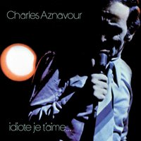 Idiote je t'aime — Charles Aznavour