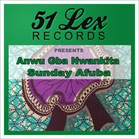 51 Lex Records Presents Anwu Gba Nwankita — Sunday Afuba