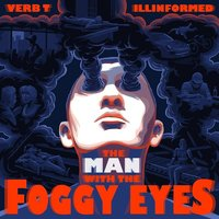 The Man with the Foggy Eyes — Verb T, Illinformed, Verb T & Illinformed