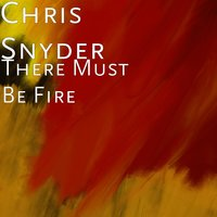 There Must Be Fire — Chris Snyder
