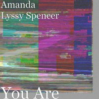 You Are — Amanda Lyssy Spencer
