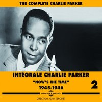 The Complete Charlie Parker, Vol. 2: Now's the Time 1945-1946 — Charlie Parker