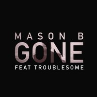Gone (feat. Troublesome) — Troublesome, Mason B