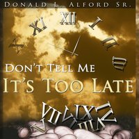 Don't Tell Me It's Too Late — Donald Alford Sr.