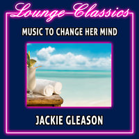 Lounge Classics - Music To Change Her Mind — Jackie Gleason