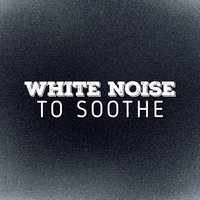 White Noise to Soothe — Soothing White Noise for Relaxation