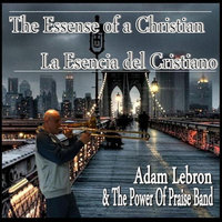 The Essence of a Christian / La Esencia del Cristiano — Adam Lebron & The Power of Praise Band