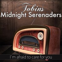 I`m Afraid to Care for You — Tobin's Midnight Serenaders