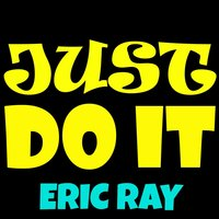 Just Do It — Eric Ray