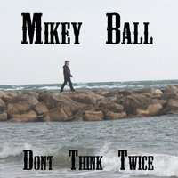 Don't Think Twice — Mikey Ball