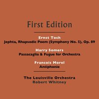 Ernst Toch: Jephta, Rhapsodic Poem (Symphony No. 5), Op. 89 - Harry Somers: Passacaglia & Fugue for Orchestra - Francois Morel: Antiphonie — The Louisville Orchestra and Robert Whitney