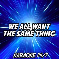 We All Want The Same Thing — Karaoke 24/7