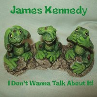 I Don't Wanna Talk About It! — James Kennedy