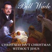 Christmas Isn't Christmas Without Jesus — Bill Wade