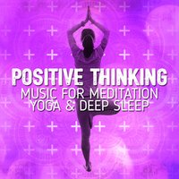 Positive Thinking: Music for Meditation, Yoga & Deep Sleep — Positive Thinking: Music for Meditation, Yoga & Deep Sleep