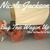 Bag This Wagon Up (What U Gone Do for Me) — Nicole Jackson