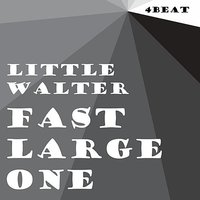 Fast Large One — Little Walter