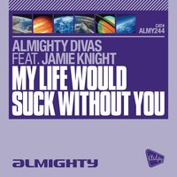 Almighty Presents: My Life Would Suck Without You (Feat. Jamie Knight) — Almighty Divas