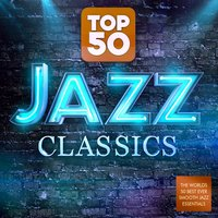 Top 50 Jazz Classics - The World's 50 Best Ever Smooth Jazz Essentials — Jazz Masters