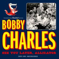 See You Later, Alligator: 1955-1961 Recordings — Bobby Charles