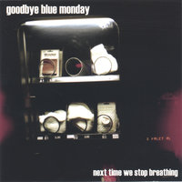 Next Time We Stop Breathing — Goodbye Blue Monday