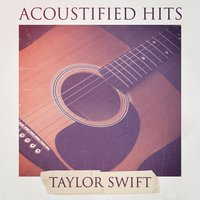 Acoustified Hits: Taylor Swift — Acoustic Guitar Songs