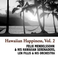 Hawaiian Happiness, Vol. 2 — Felix Mendelssohn & His Hawaiian Serenaders, Len Fillis & His Orchestra