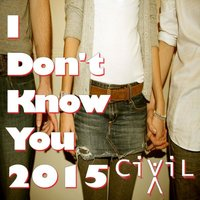 I Don't Know You 2015 — CIViLX